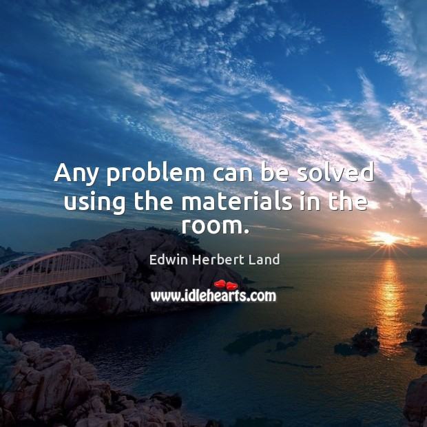 Any problem can be solved using the materials in the room. Edwin Herbert Land Picture Quote