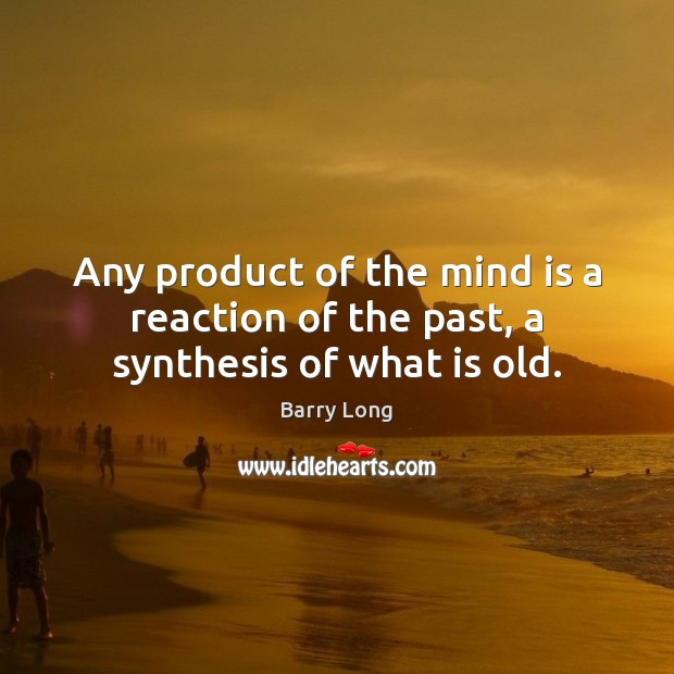 Any product of the mind is a reaction of the past, a synthesis of what is old. Barry Long Picture Quote
