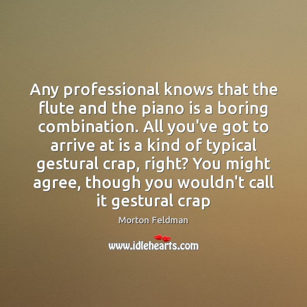 Any professional knows that the flute and the piano is a boring Morton Feldman Picture Quote