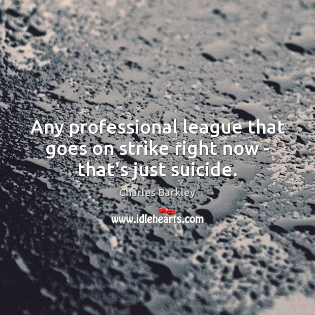 Any professional league that goes on strike right now – that's just suicide. Charles Barkley Picture Quote