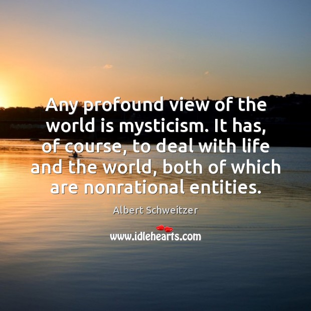 Any profound view of the world is mysticism. It has, of course, Albert Schweitzer Picture Quote