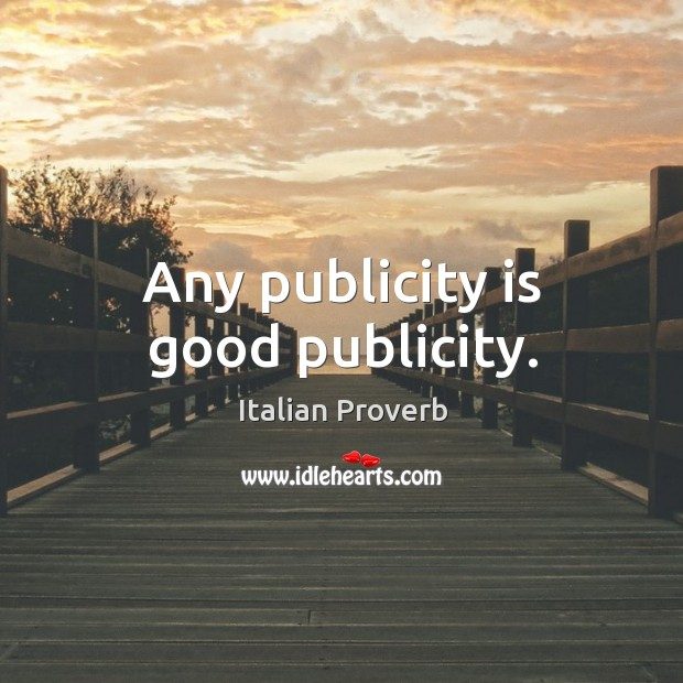 Any publicity is good publicity. Publicity Quotes Image
