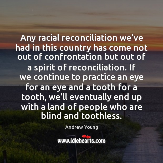 Any racial reconciliation we've had in this country has come not out Image