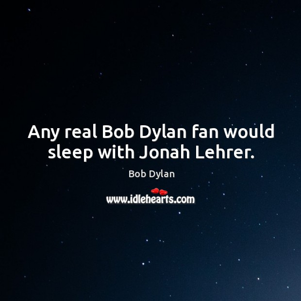 Image, Any real Bob Dylan fan would sleep with Jonah Lehrer.