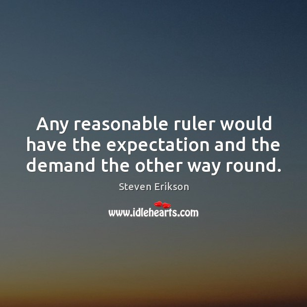 Any reasonable ruler would have the expectation and the demand the other way round. Steven Erikson Picture Quote