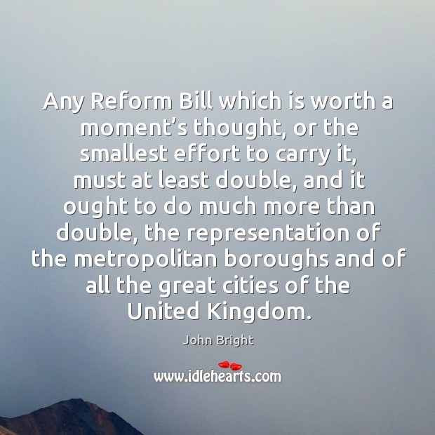 Any reform bill which is worth a moment's thought, or the smallest effort to carry it Image