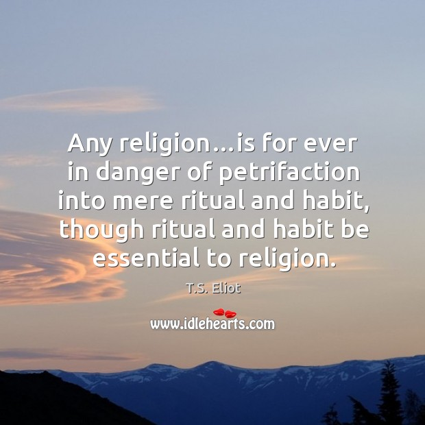 Image, Any religion…is for ever in danger of petrifaction into mere ritual and habit, though ritual and habit be essential to religion.