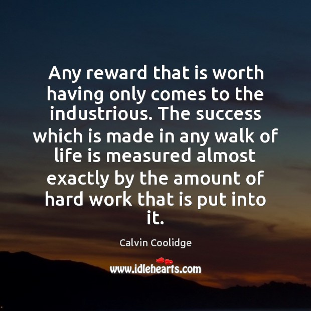 Any reward that is worth having only comes to the industrious. The Calvin Coolidge Picture Quote