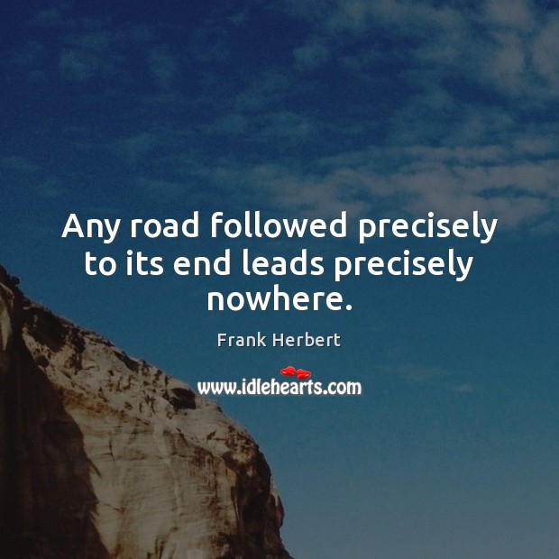 Any road followed precisely to its end leads precisely nowhere. Frank Herbert Picture Quote