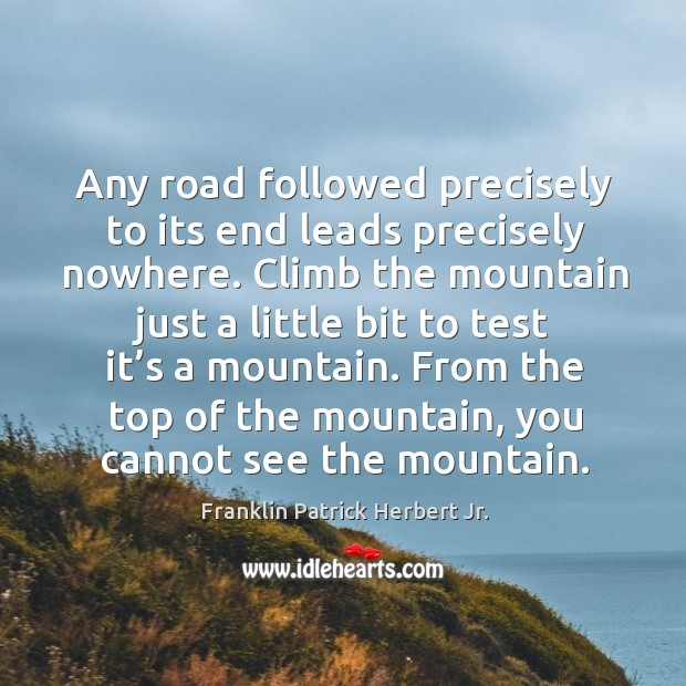 Any road followed precisely to its end leads precisely nowhere. Image