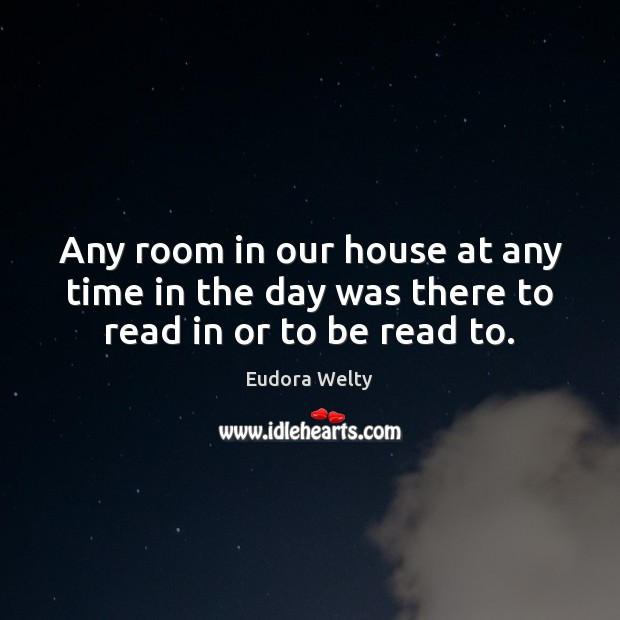 Any room in our house at any time in the day was there to read in or to be read to. Eudora Welty Picture Quote