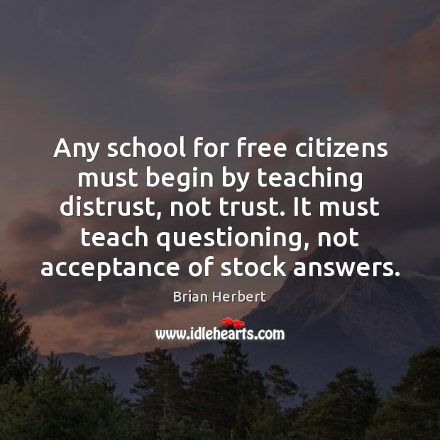 Any school for free citizens must begin by teaching distrust, not trust. Brian Herbert Picture Quote
