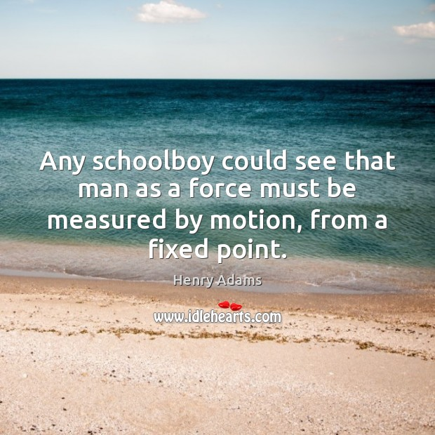 Any schoolboy could see that man as a force must be measured Henry Adams Picture Quote