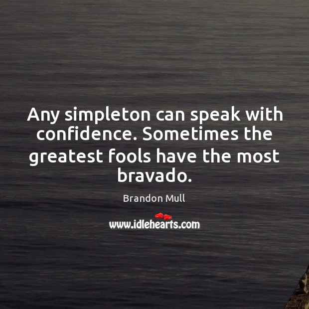Any simpleton can speak with confidence. Sometimes the greatest fools have the Brandon Mull Picture Quote