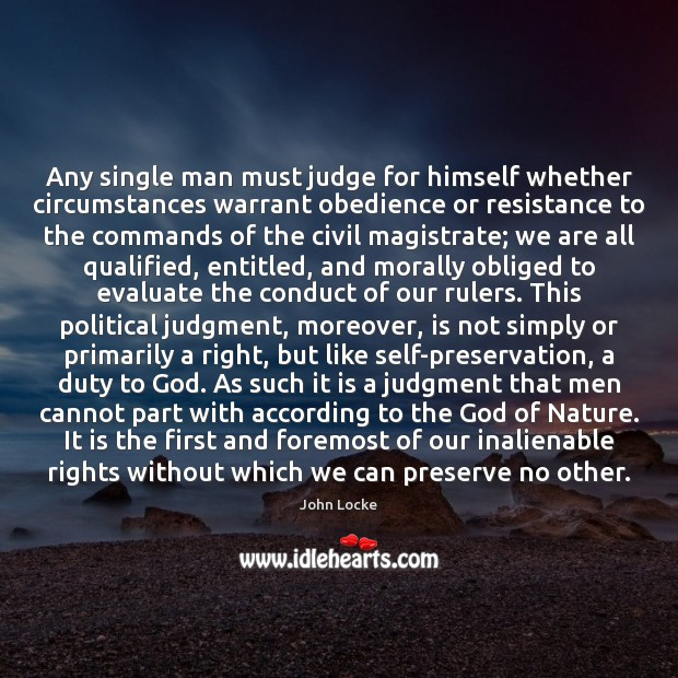 Any single man must judge for himself whether circumstances warrant obedience or John Locke Picture Quote