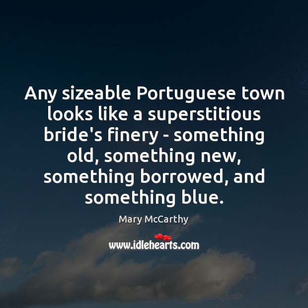 Any sizeable Portuguese town looks like a superstitious bride's finery – something Mary McCarthy Picture Quote