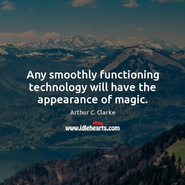 Image, Any smoothly functioning technology will have the appearance of magic.