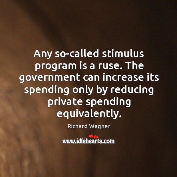Any so-called stimulus program is a ruse. The government can increase its Richard Wagner Picture Quote