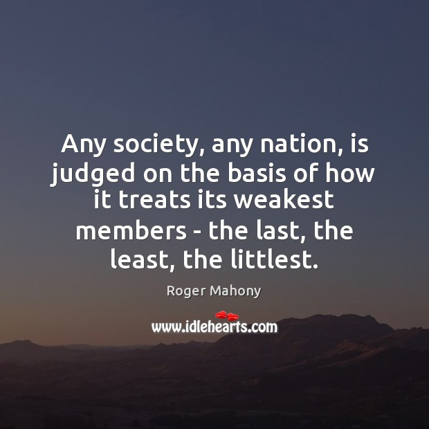 Any society, any nation, is judged on the basis of how it Roger Mahony Picture Quote