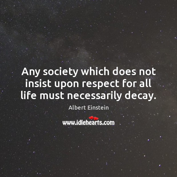 Image, Any society which does not insist upon respect for all life must necessarily decay.