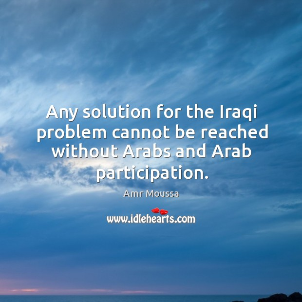 Image, Any solution for the iraqi problem cannot be reached without arabs and arab participation.