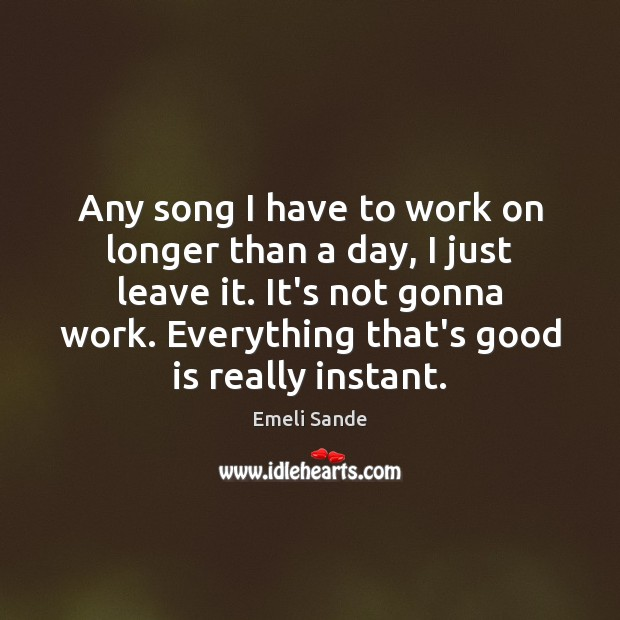 Any song I have to work on longer than a day, I Emeli Sande Picture Quote