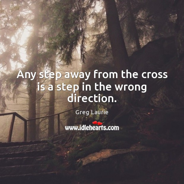 Any step away from the cross is a step in the wrong direction. Greg Laurie Picture Quote