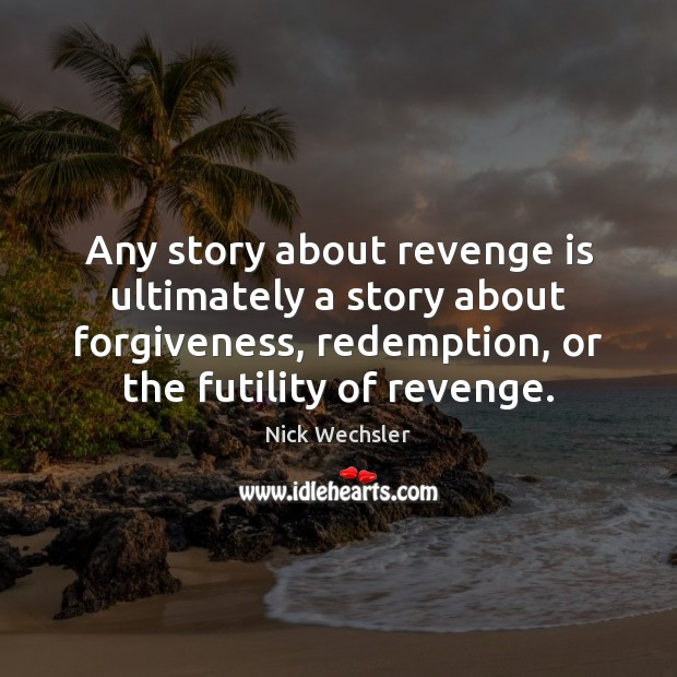 Any story about revenge is ultimately a story about forgiveness, redemption, or Revenge Quotes Image