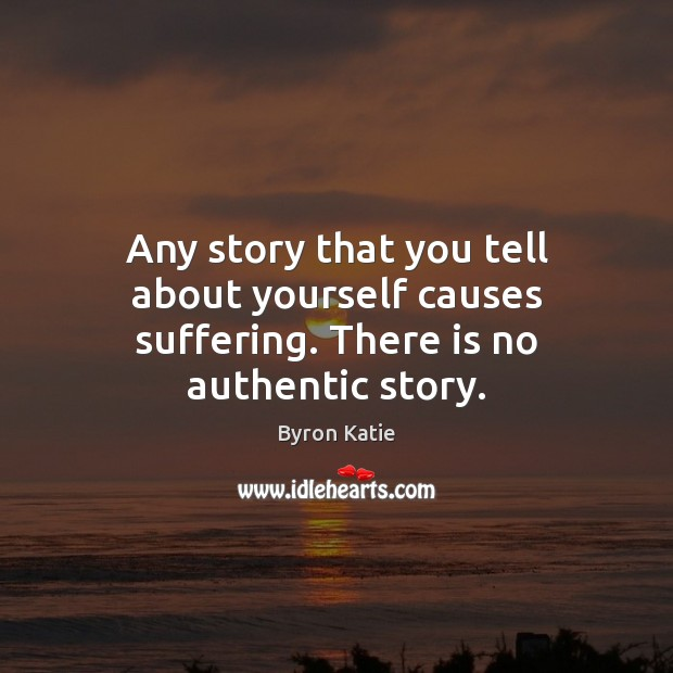 Any story that you tell about yourself causes suffering. There is no authentic story. Byron Katie Picture Quote