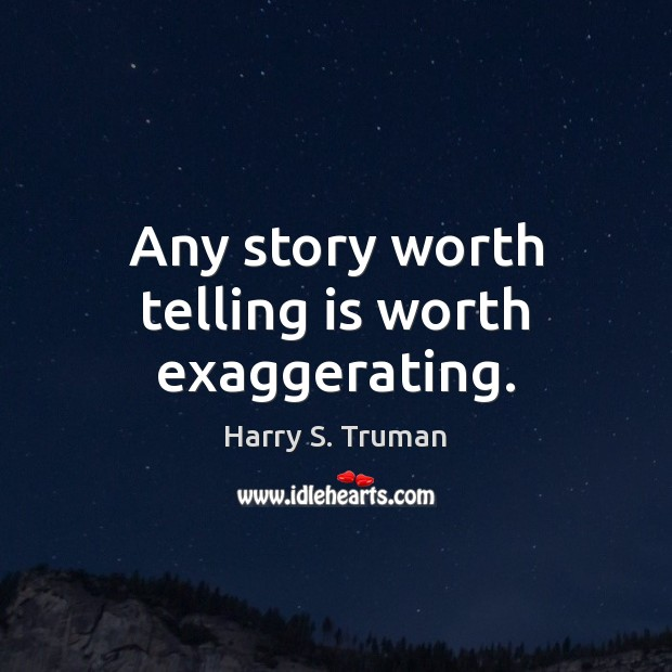 Any story worth telling is worth exaggerating. Image