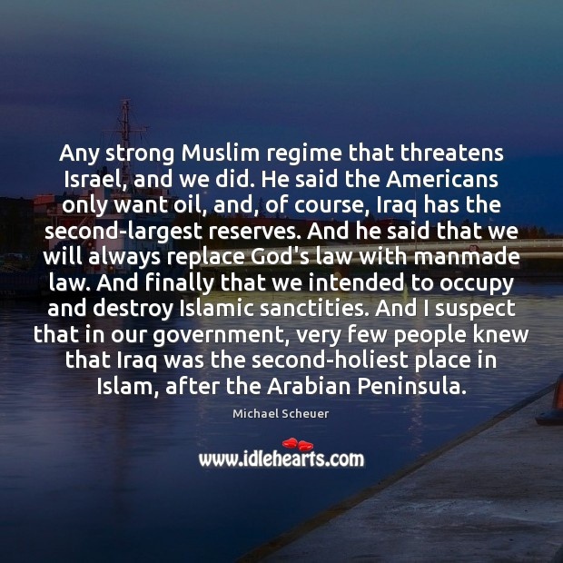 Any strong Muslim regime that threatens Israel, and we did. He said Michael Scheuer Picture Quote