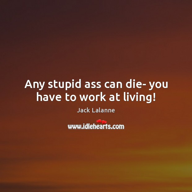 Any stupid ass can die- you have to work at living! Jack Lalanne Picture Quote
