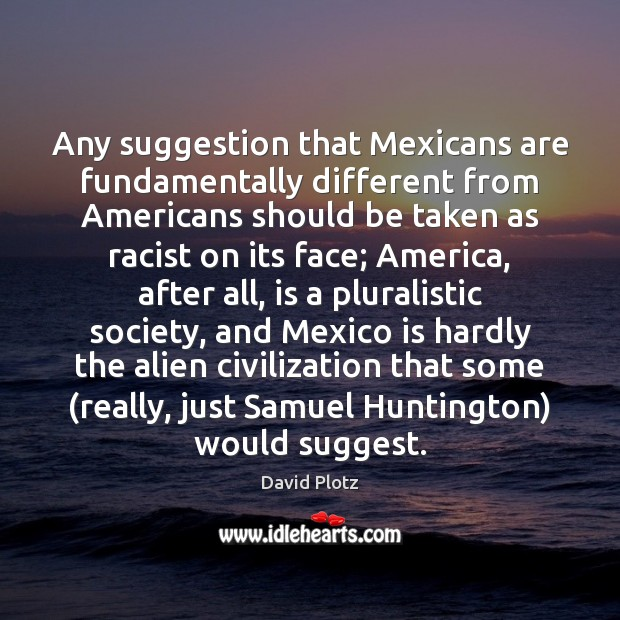 Any suggestion that Mexicans are fundamentally different from Americans should be taken David Plotz Picture Quote