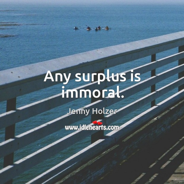 Any surplus is immoral. Jenny Holzer Picture Quote