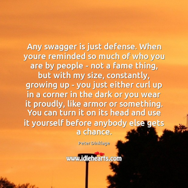 Any swagger is just defense. When youre reminded so much of who Peter Dinklage Picture Quote