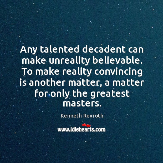 Any talented decadent can make unreality believable. To make reality convincing is Kenneth Rexroth Picture Quote