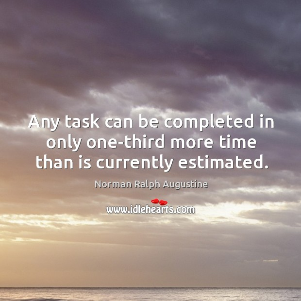 Any task can be completed in only one-third more time than is currently estimated. Norman Ralph Augustine Picture Quote