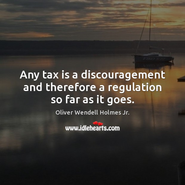 Any tax is a discouragement and therefore a regulation so far as it goes. Tax Quotes Image