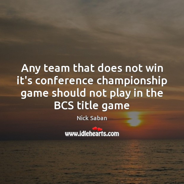 Nick Saban Picture Quote image saying: Any team that does not win it's conference championship game should not
