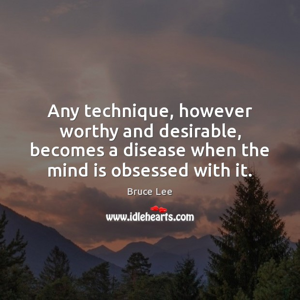 Any technique, however worthy and desirable, becomes a disease when the mind Image