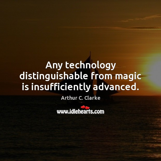 Image, Any technology distinguishable from magic is insufficiently advanced.