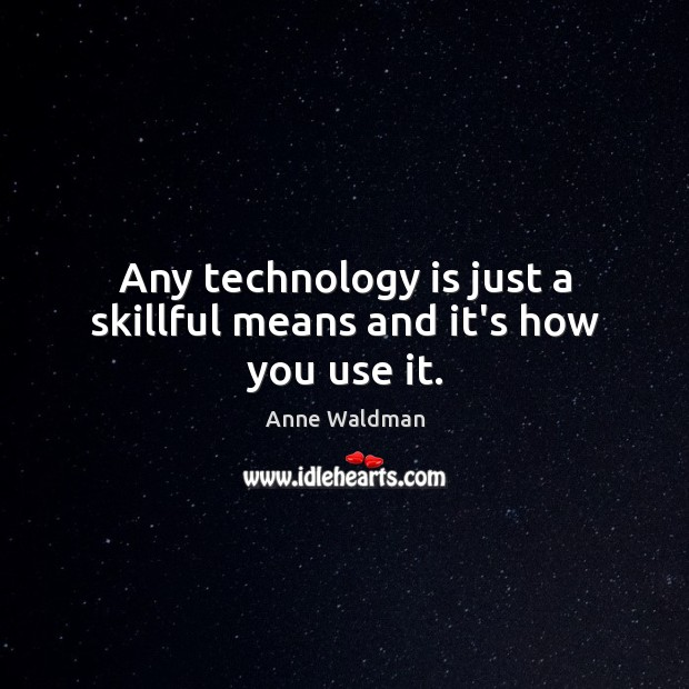 Any technology is just a skillful means and it's how you use it. Anne Waldman Picture Quote