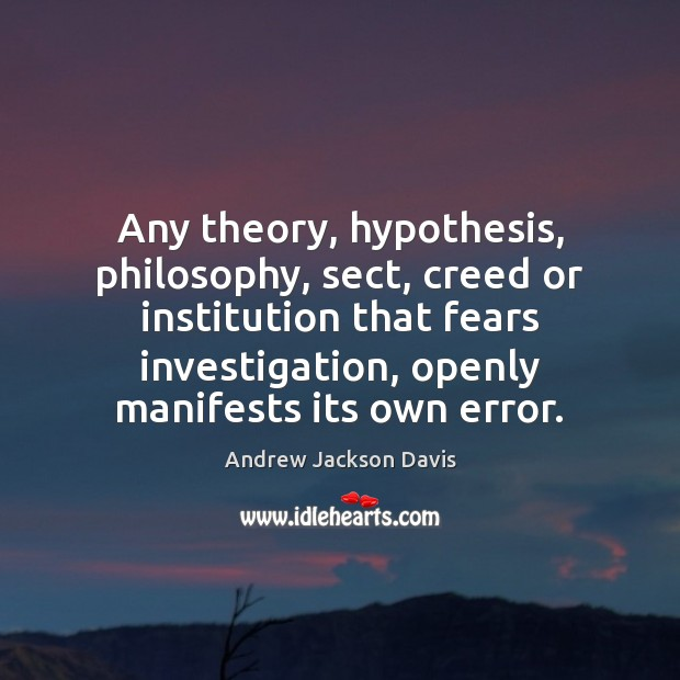Any theory, hypothesis, philosophy, sect, creed or institution that fears investigation, openly Image