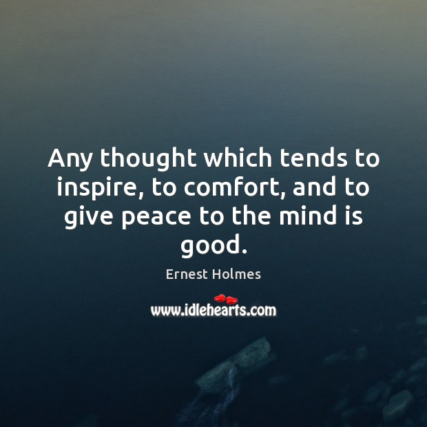 Image, Any thought which tends to inspire, to comfort, and to give peace to the mind is good.