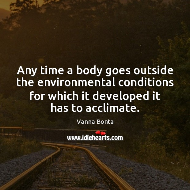 Any time a body goes outside the environmental conditions for which it Vanna Bonta Picture Quote