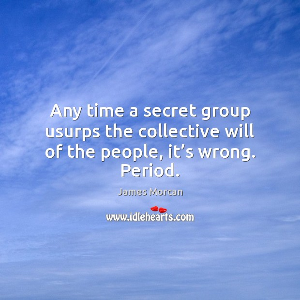 Any time a secret group usurps the collective will of the people, it's wrong. Period. Image