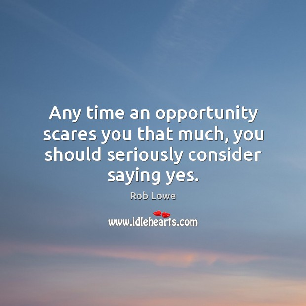 Any time an opportunity scares you that much, you should seriously consider saying yes. Image
