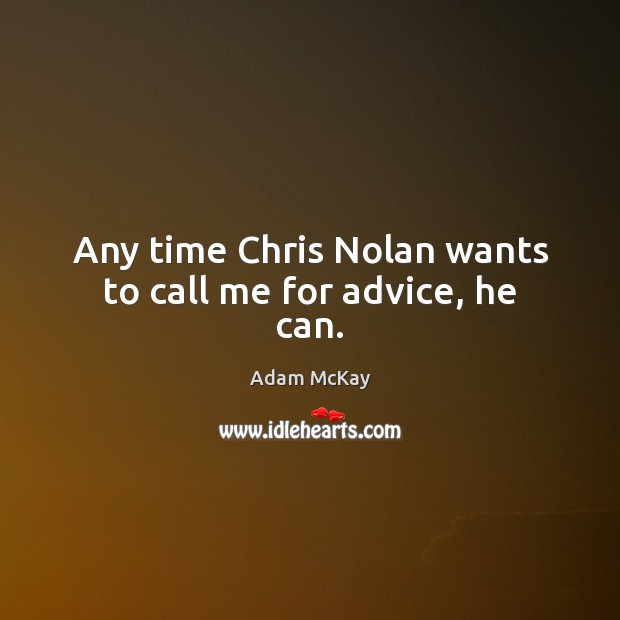 Any time Chris Nolan wants to call me for advice, he can. Image