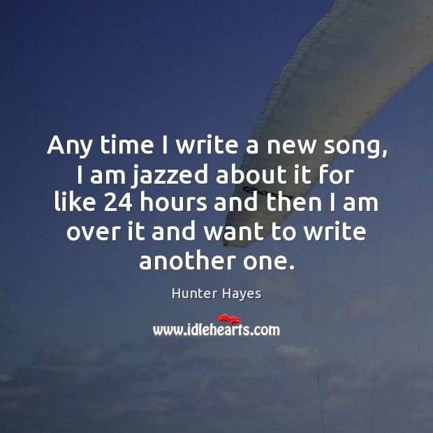 Any time I write a new song, I am jazzed about it Hunter Hayes Picture Quote