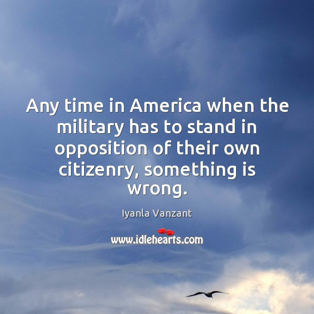 Any time in America when the military has to stand in opposition Iyanla Vanzant Picture Quote